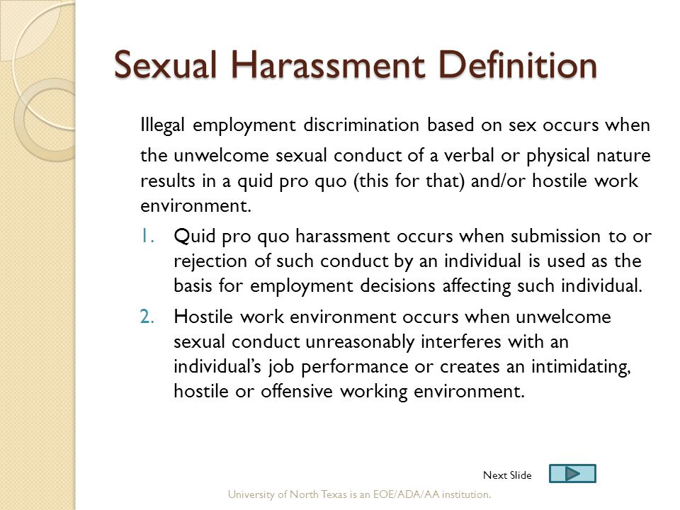 Sexual Harassment Definition Illegal employment discrimination based on sex occurs when the unwelcome sexual conduct of a verbal or physical nature re