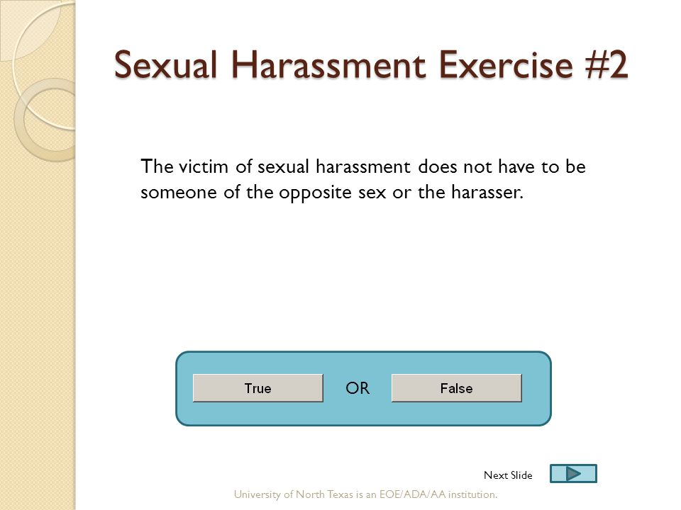 Sexual Harassment Exercise #2 The victim of sexual harassment does not have to be someone of the opposite sex or the harasser. OR Next Slide Universit