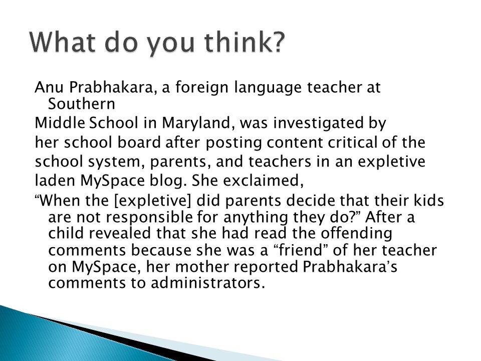Anu Prabhakara, a foreign language teacher at Southern Middle School in Maryland, was investigated by her school board after posting content critical of the school system, parents, and teachers in an expletive laden MySpace blog.