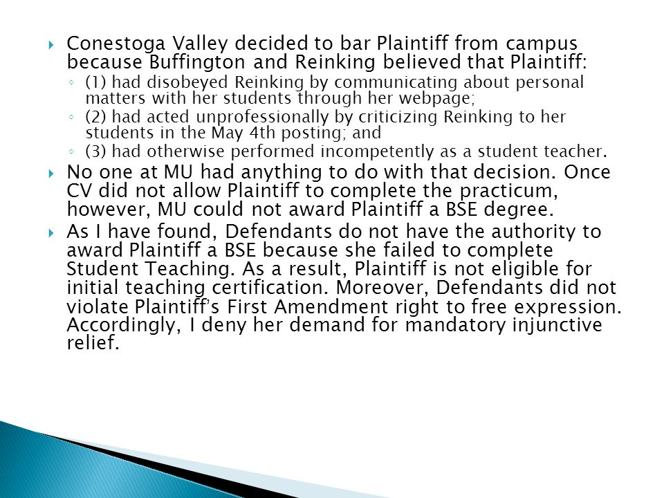  Conestoga Valley decided to bar Plaintiff from campus because Buffington and Reinking believed that Plaintiff: ◦ (1) had disobeyed Reinking by communicating about personal matters with her students through her webpage; ◦ (2) had acted unprofessionally by criticizing Reinking to her students in the May 4th posting; and ◦ (3) had otherwise performed incompetently as a student teacher.