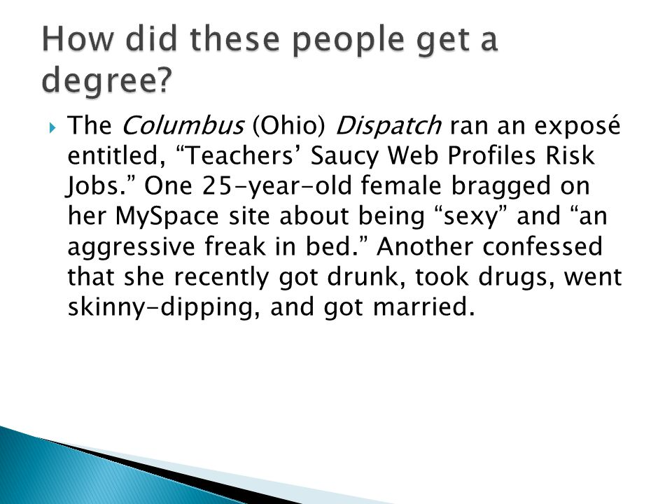  The Columbus (Ohio) Dispatch ran an exposé entitled, Teachers' Saucy Web Profiles Risk Jobs. One 25-year-old female bragged on her MySpace site about being sexy and an aggressive freak in bed. Another confessed that she recently got drunk, took drugs, went skinny-dipping, and got married.