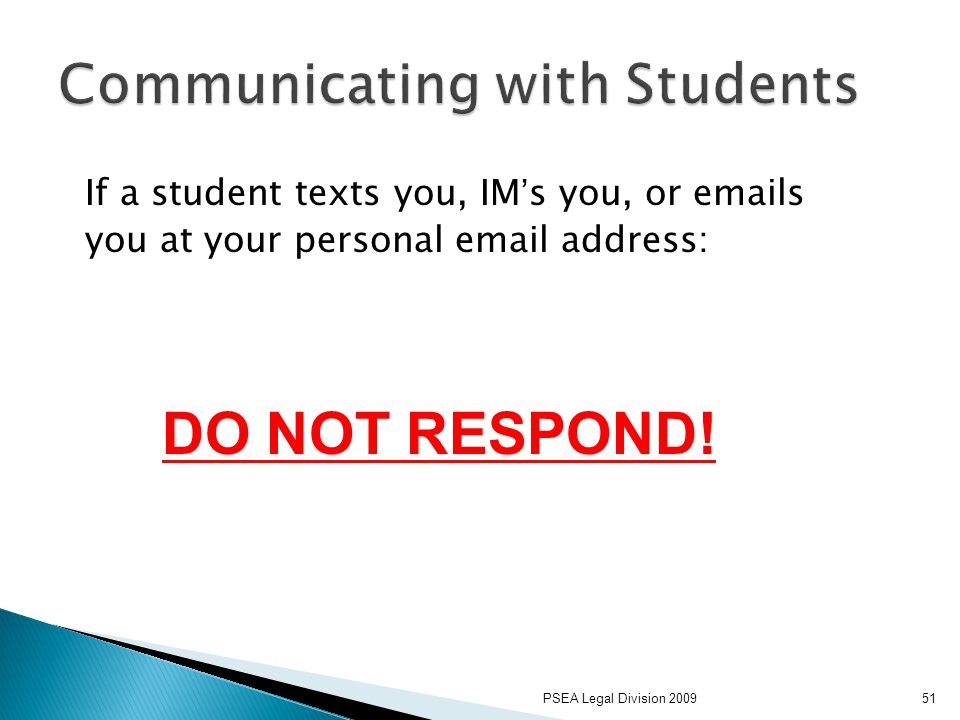 PSEA Legal Division 200951 If a student texts you, IM's you, or emails you at your personal email address: DO NOT RESPOND!
