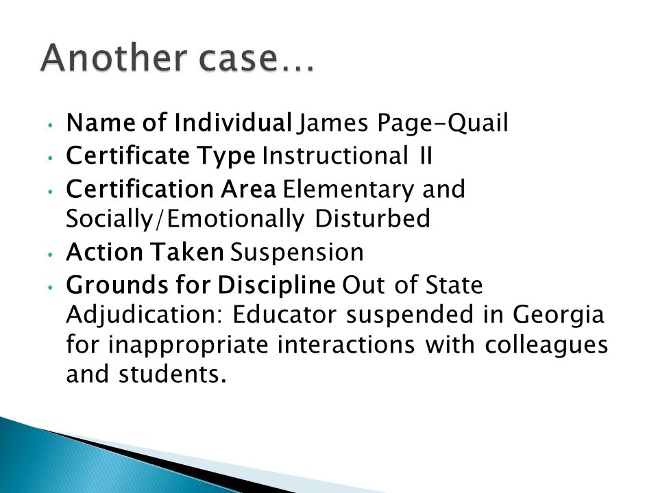 Name of Individual James Page-Quail Certificate Type Instructional II Certification Area Elementary and Socially/Emotionally Disturbed Action Taken Suspension Grounds for Discipline Out of State Adjudication: Educator suspended in Georgia for inappropriate interactions with colleagues and students.