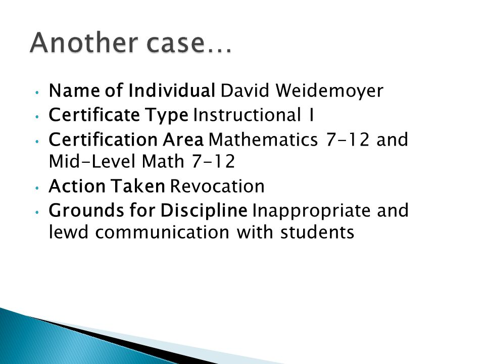 Name of Individual David Weidemoyer Certificate Type Instructional I Certification Area Mathematics 7-12 and Mid-Level Math 7-12 Action Taken Revocation Grounds for Discipline Inappropriate and lewd communication with students