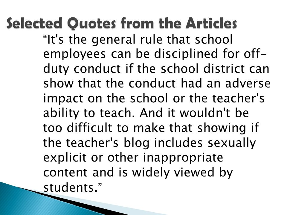 It s the general rule that school employees can be disciplined for off- duty conduct if the school district can show that the conduct had an adverse impact on the school or the teacher s ability to teach.