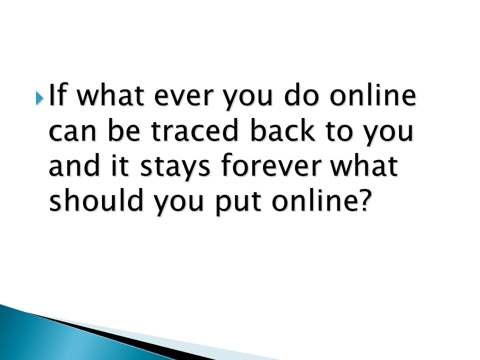  If what ever you do online can be traced back to you and it stays forever what should you put online?