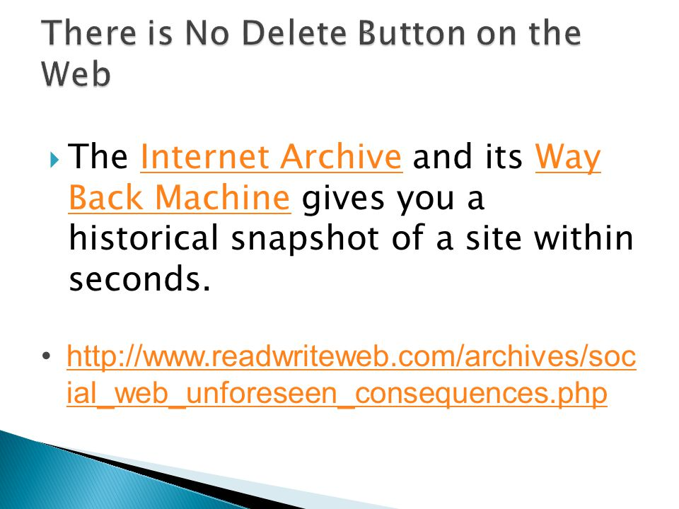  The Internet Archive and its Way Back Machine gives you a historical snapshot of a site within seconds.Internet ArchiveWay Back Machine http://www.readwriteweb.com/archives/soc ial_web_unforeseen_consequences.phphttp://www.readwriteweb.com/archives/soc ial_web_unforeseen_consequences.php