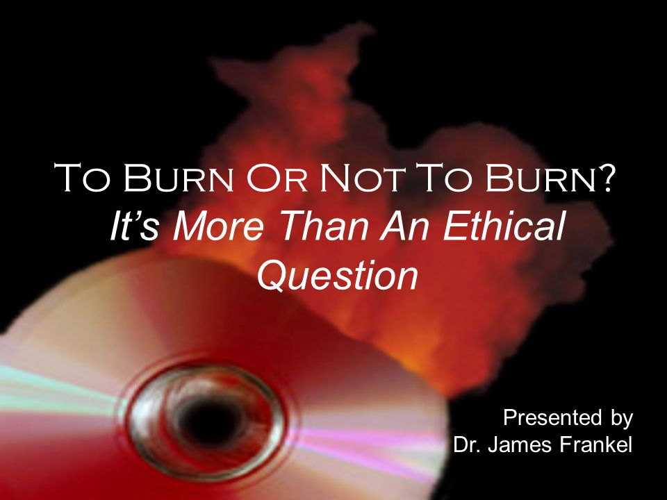 To Burn Or Not To Burn? It's More Than An Ethical Question Presented by Dr. James Frankel