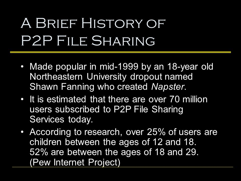 A Brief History of P2P File Sharing Made popular in mid-1999 by an 18-year old Northeastern University dropout named Shawn Fanning who created Napster