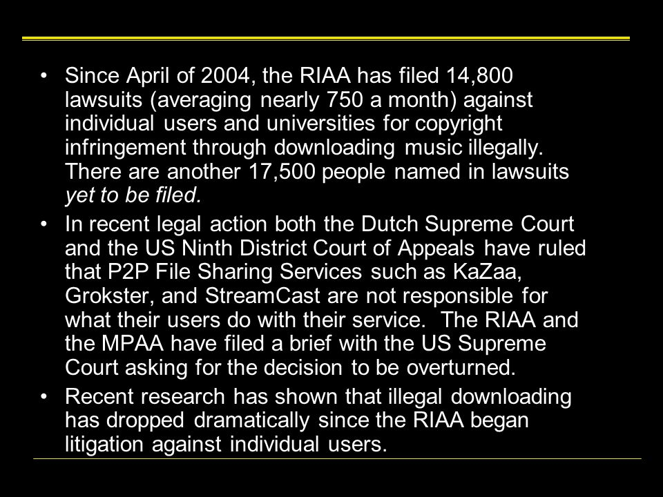 Since April of 2004, the RIAA has filed 14,800 lawsuits (averaging nearly 750 a month) against individual users and universities for copyright infringement through downloading music illegally.