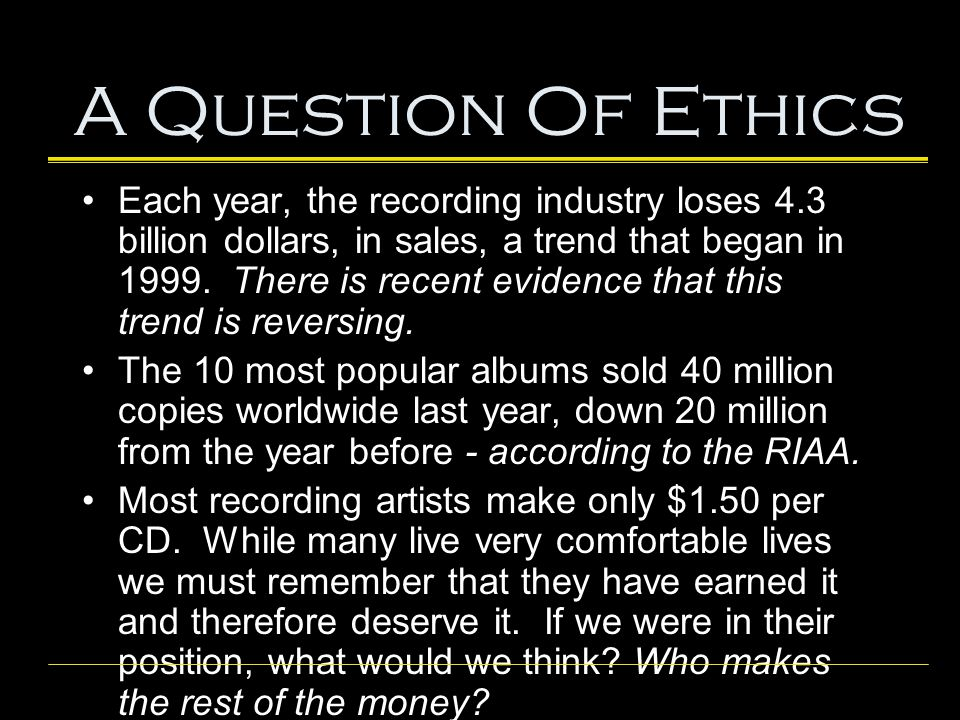 A Question Of Ethics Each year, the recording industry loses 4.3 billion dollars, in sales, a trend that began in 1999. There is recent evidence that