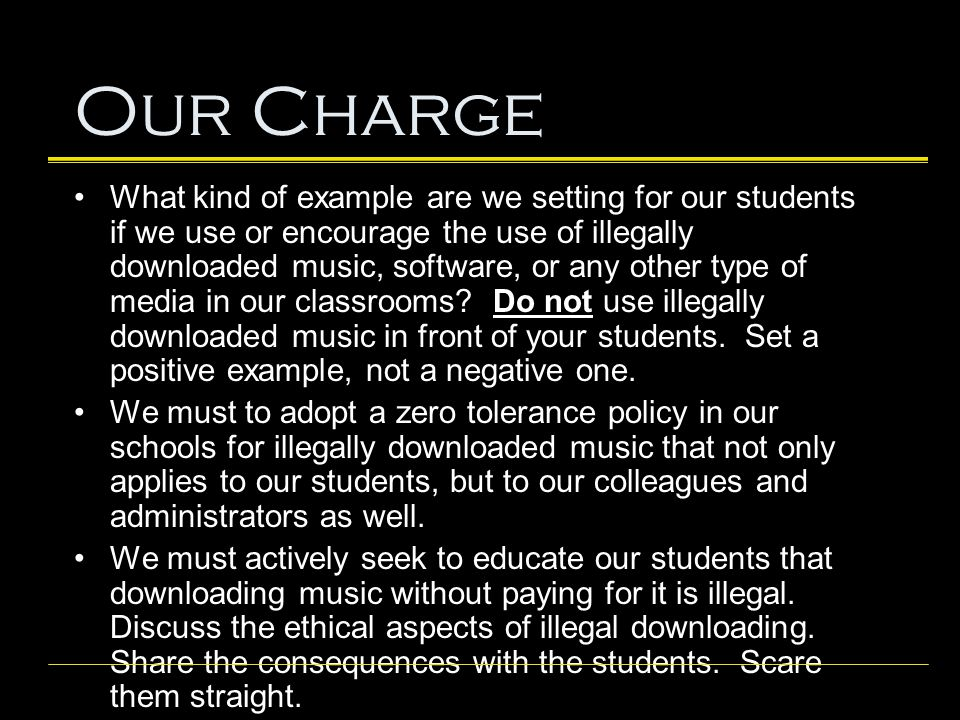 Our Charge What kind of example are we setting for our students if we use or encourage the use of illegally downloaded music, software, or any other t