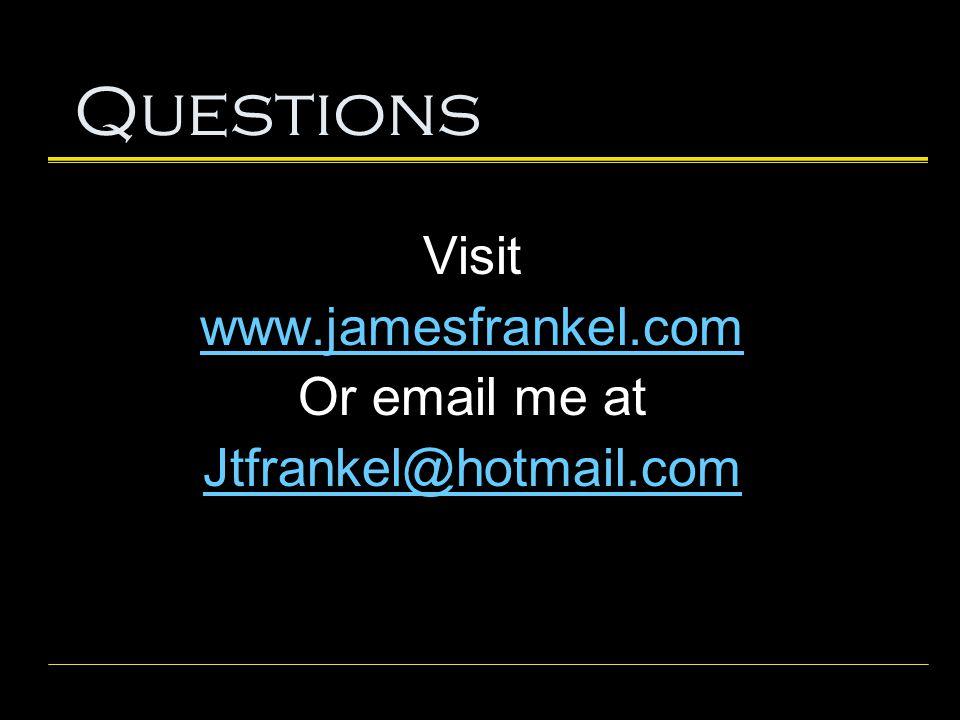 Questions Visit www.jamesfrankel.com Or email me at Jtfrankel@hotmail.com