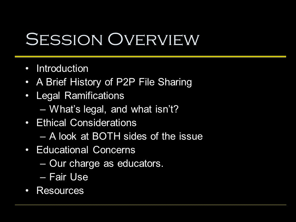 Session Overview Introduction A Brief History of P2P File Sharing Legal Ramifications –What's legal, and what isn't.