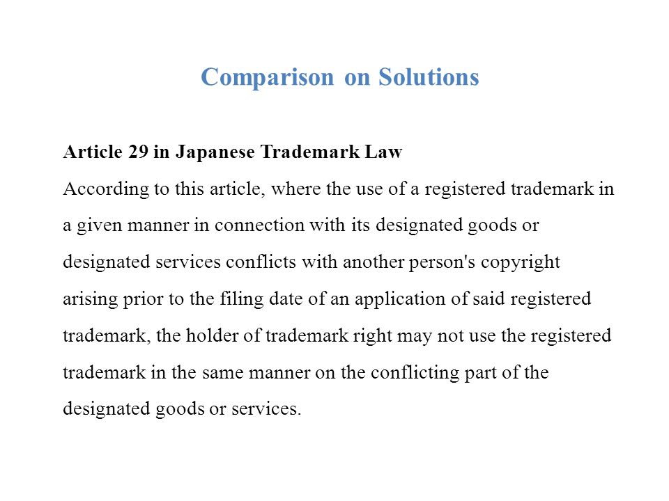 Comparison on Solutions 3 Application scope In Japanese legal system, limited in the conflict part under the effective scope of the said registered trademark, that is, not beyond the part of the designated goods or services giving rise to the conflict in a given manner.