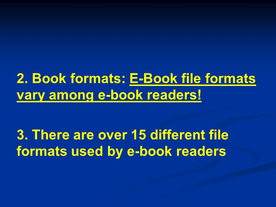 2. Book formats: E-Book file formats vary among e-book readers! 3. There are over 15 different file formats used by e-book readers