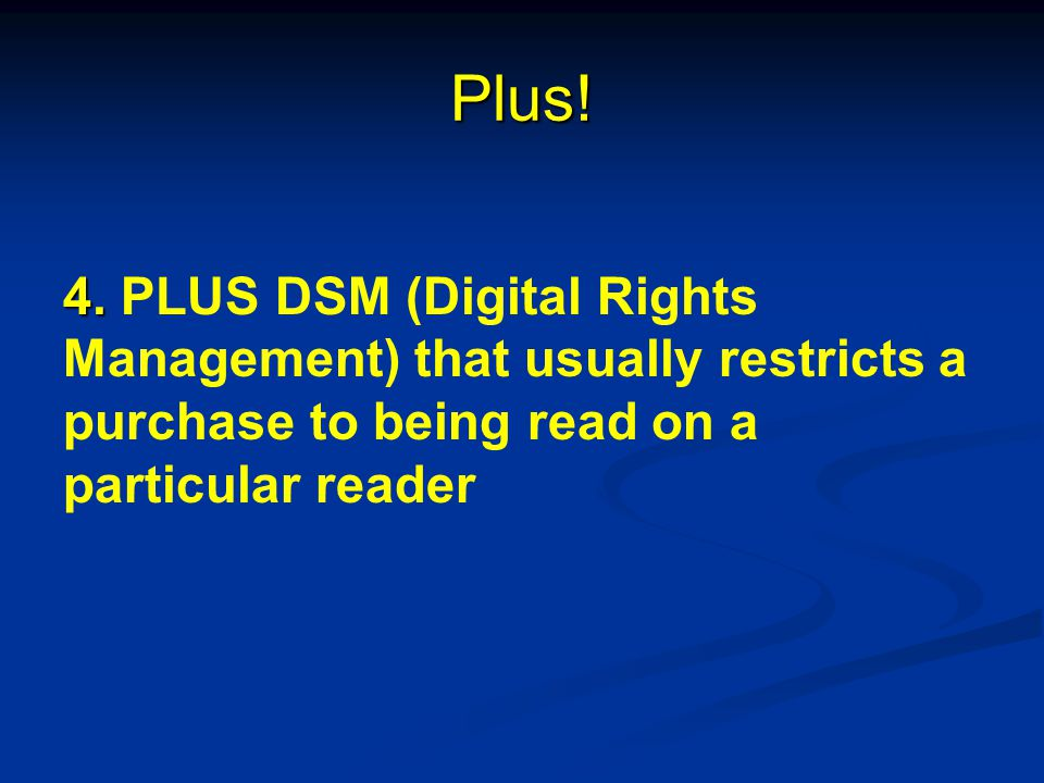 Plus! 4. 4. PLUS DSM (Digital Rights Management) that usually restricts a purchase to being read on a particular reader