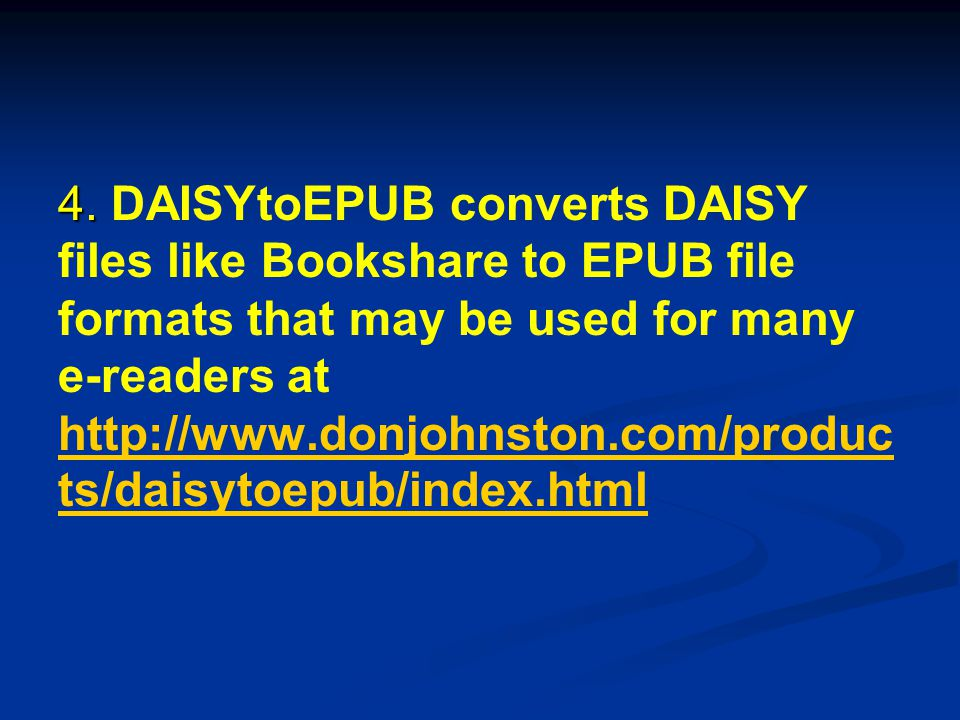 4. 4. DAISYtoEPUB converts DAISY files like Bookshare to EPUB file formats that may be used for many e-readers at http://www.donjohnston.com/produc ts
