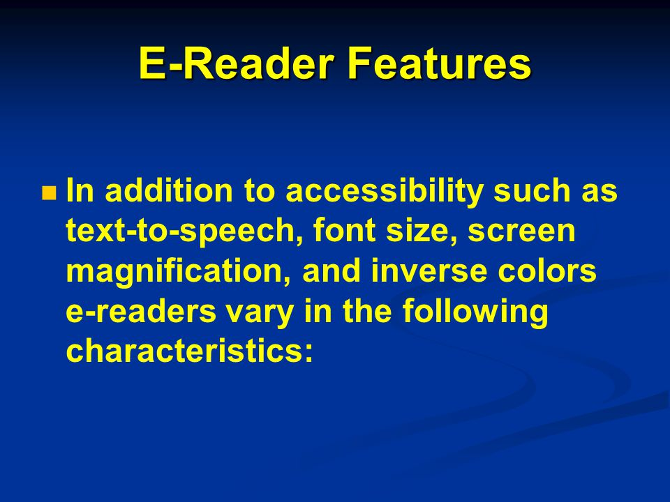 E-Reader Features In addition to accessibility such as text-to-speech, font size, screen magnification, and inverse colors e-readers vary in the following characteristics: