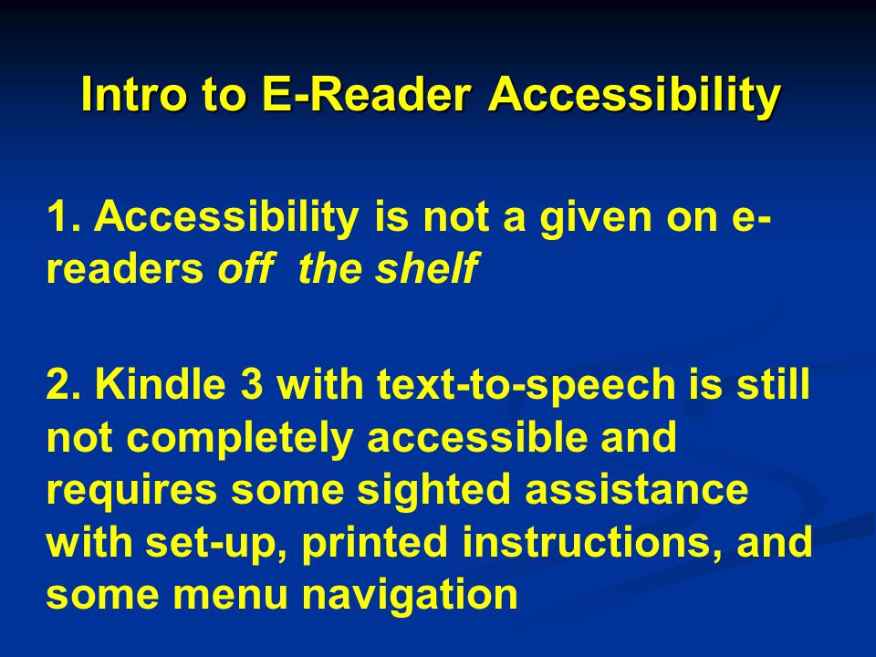 Intro to E-Reader Accessibility 1. Accessibility is not a given on e- readers off the shelf 2. Kindle 3 with text-to-speech is still not completely ac