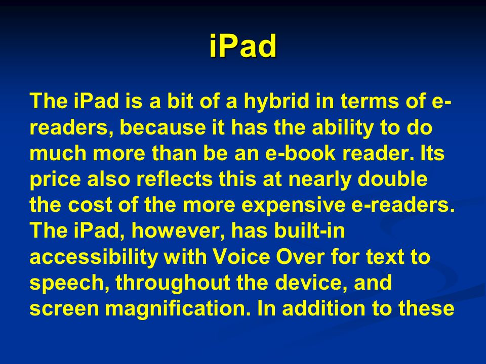 iPad The iPad is a bit of a hybrid in terms of e- readers, because it has the ability to do much more than be an e-book reader. Its price also reflect