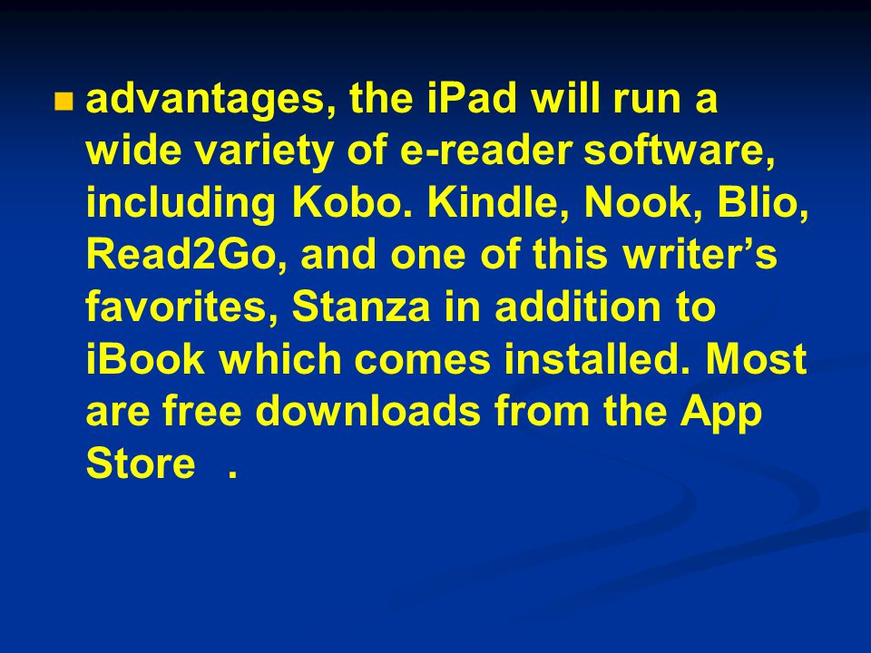 advantages, the iPad will run a wide variety of e-reader software, including Kobo. Kindle, Nook, Blio, Read2Go, and one of this writer's favorites, St