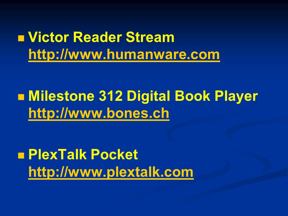 Victor Reader Stream http://www.humanware.com http://www.humanware.com Milestone 312 Digital Book Player http://www.bones.ch http://www.bones.ch PlexTalk Pocket http://www.plextalk.com http://www.plextalk.com
