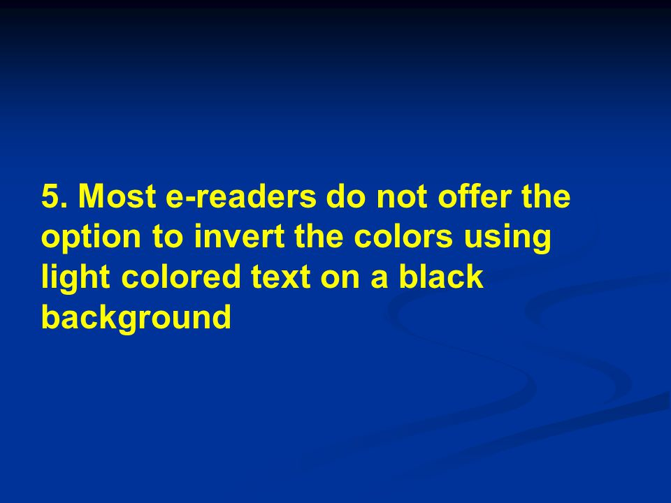 5. Most e-readers do not offer the option to invert the colors using light colored text on a black background