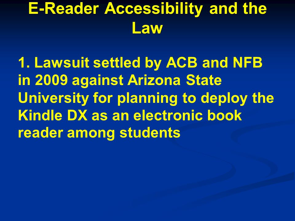 E-Reader Accessibility and the Law 1. Lawsuit settled by ACB and NFB in 2009 against Arizona State University for planning to deploy the Kindle DX as