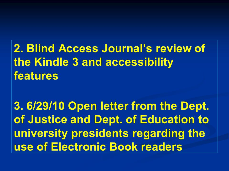 2. Blind Access Journal's review of the Kindle 3 and accessibility features 3. 6/29/10 Open letter from the Dept. of Justice and Dept. of Education to