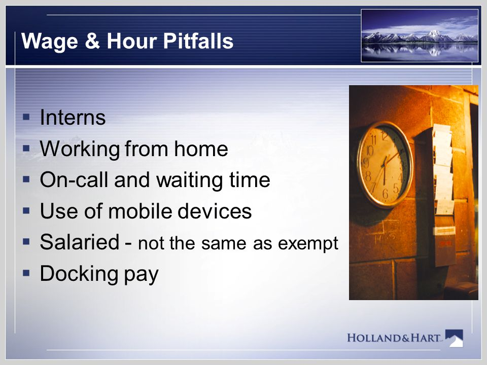 Wage & Hour Pitfalls  Interns  Working from home  On-call and waiting time  Use of mobile devices  Salaried - not the same as exempt  Docking pay