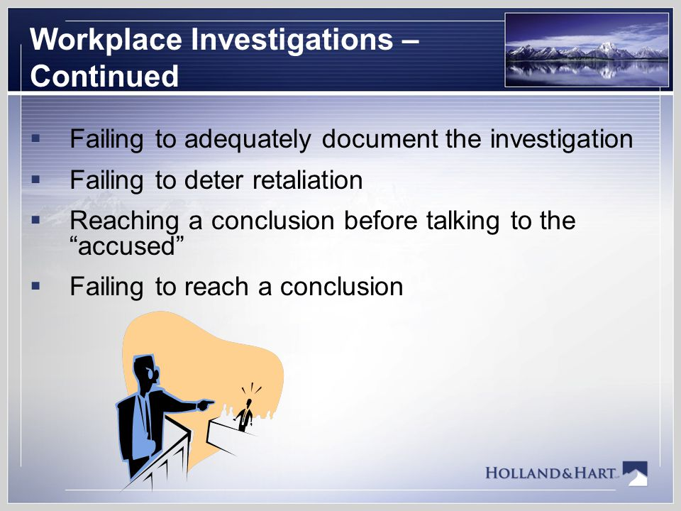 Workplace Investigations – Continued  Failing to adequately document the investigation  Failing to deter retaliation  Reaching a conclusion before talking to the accused  Failing to reach a conclusion