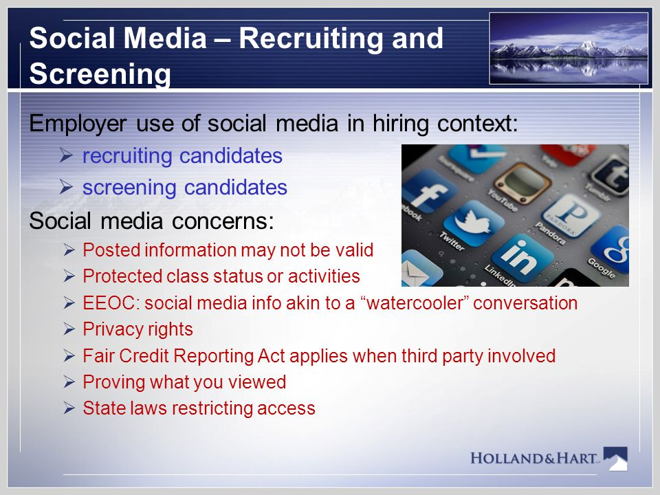 Social Media – Recruiting and Screening Employer use of social media in hiring context:  recruiting candidates  screening candidates Social media concerns:  Posted information may not be valid  Protected class status or activities  EEOC: social media info akin to a watercooler conversation  Privacy rights  Fair Credit Reporting Act applies when third party involved  Proving what you viewed  State laws restricting access
