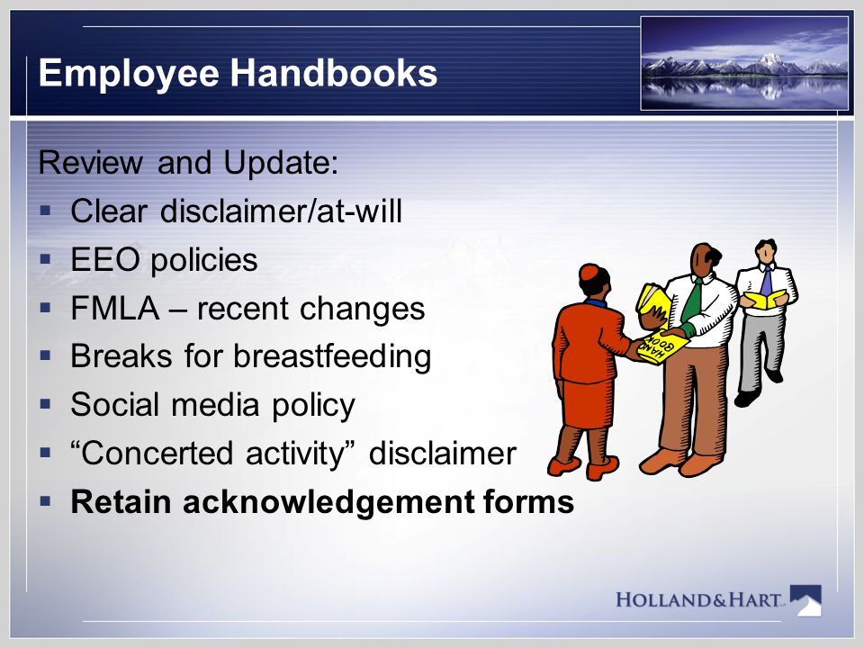 Employee Handbooks Review and Update:  Clear disclaimer/at-will  EEO policies  FMLA – recent changes  Breaks for breastfeeding  Social media policy  Concerted activity disclaimer  Retain acknowledgement forms