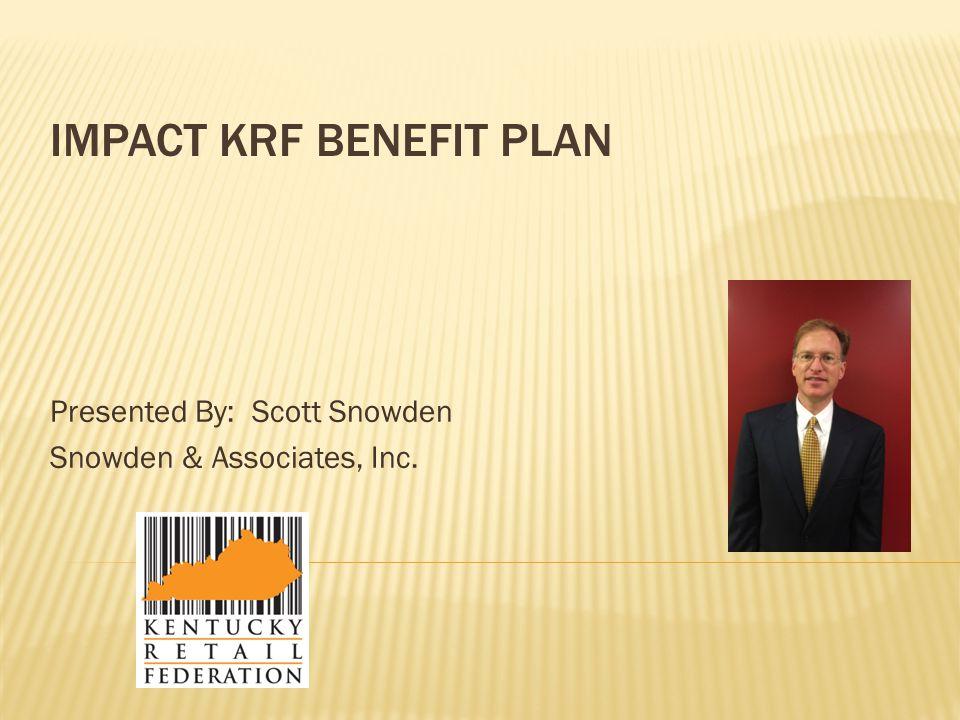 IMPACT KRF BENEFIT PLAN Presented By: Scott Snowden Snowden & Associates, Inc.