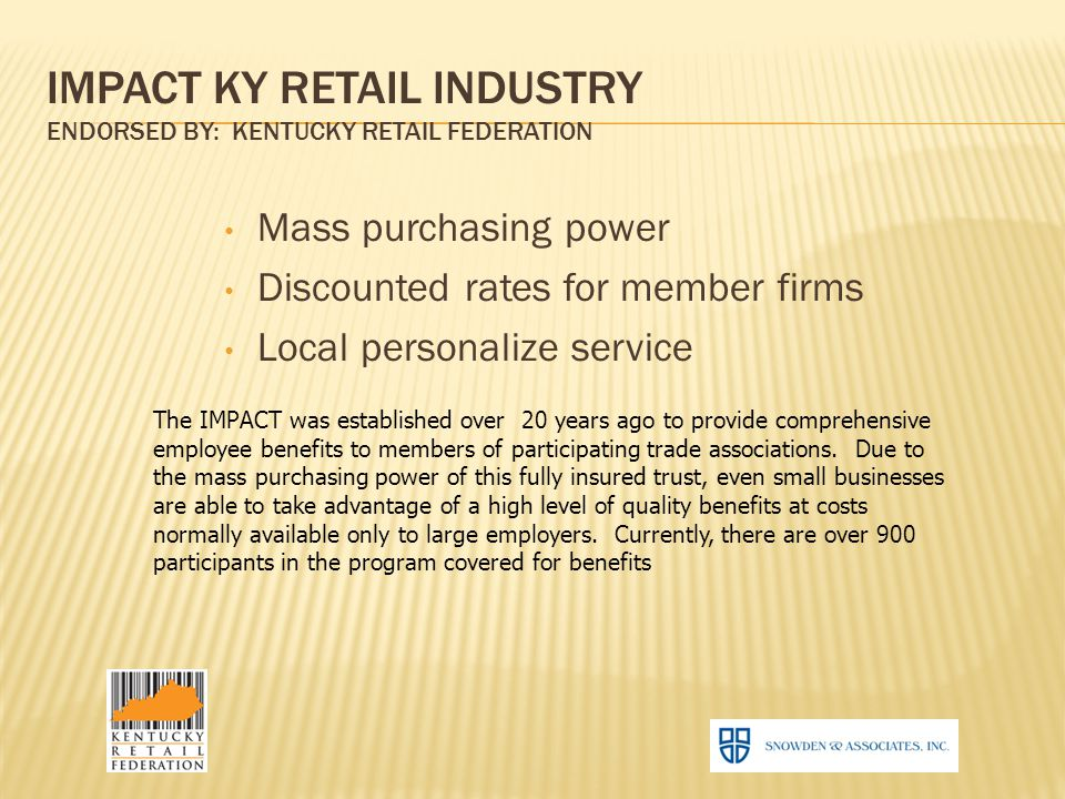 IMPACT KY RETAIL INDUSTRY ENDORSED BY: KENTUCKY RETAIL FEDERATION Mass purchasing power Discounted rates for member firms Local personalize service The IMPACT was established over 20 years ago to provide comprehensive employee benefits to members of participating trade associations.