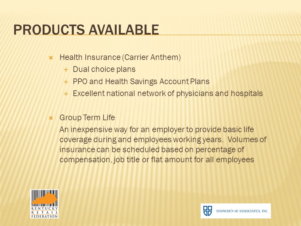 PRODUCTS AVAILABLE  Health Insurance (Carrier Anthem)  Dual choice plans  PPO and Health Savings Account Plans  Excellent national network of physicians and hospitals  Group Term Life An inexpensive way for an employer to provide basic life coverage during and employees working years.