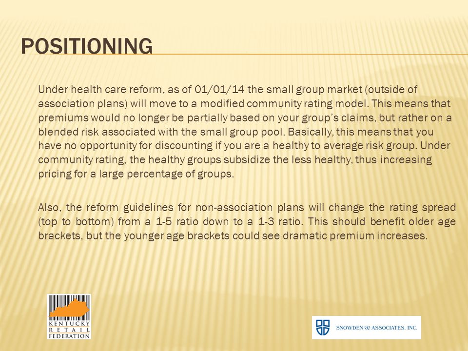 POSITIONING Under health care reform, as of 01/01/14 the small group market (outside of association plans) will move to a modified community rating model.