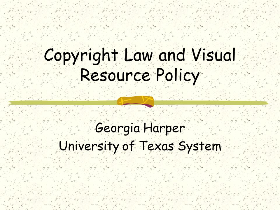 Copyright Law and Visual Resource Policy Georgia Harper University of Texas System