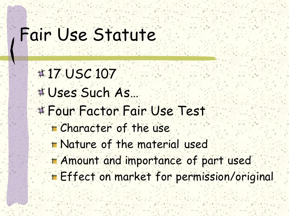 Fair Use Statute 17 USC 107 Uses Such As… Four Factor Fair Use Test Character of the use Nature of the material used Amount and importance of part used Effect on market for permission/original