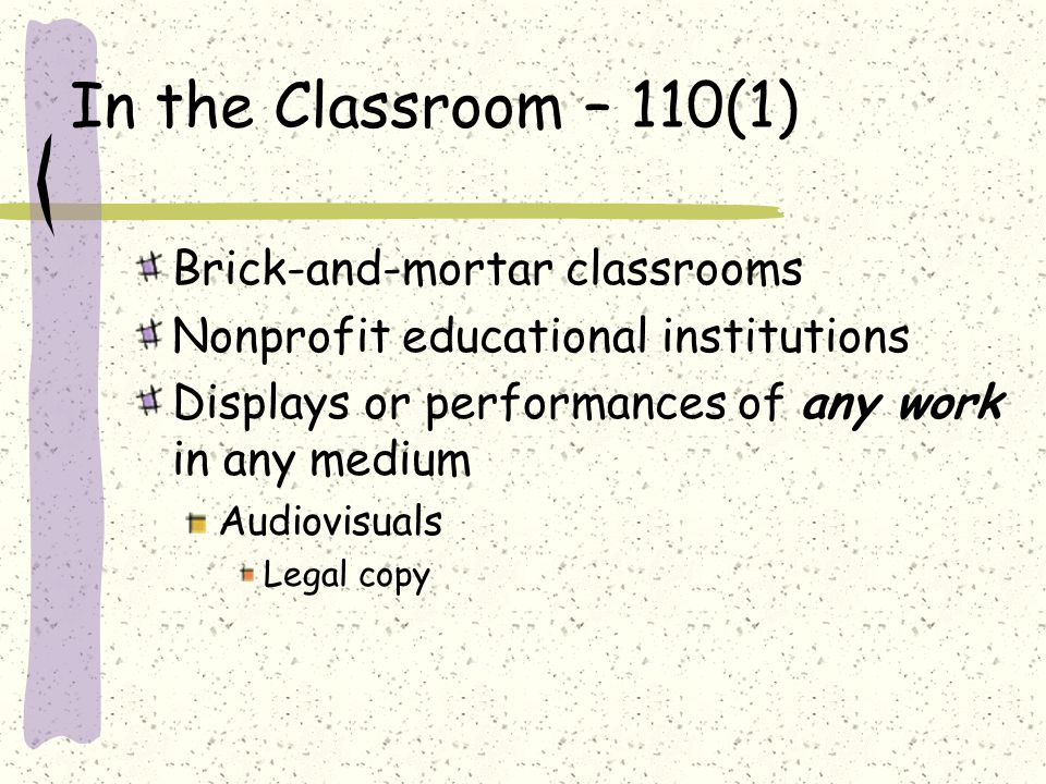 In the Classroom – 110(1) Brick-and-mortar classrooms Nonprofit educational institutions Displays or performances of any work in any medium Audiovisuals Legal copy