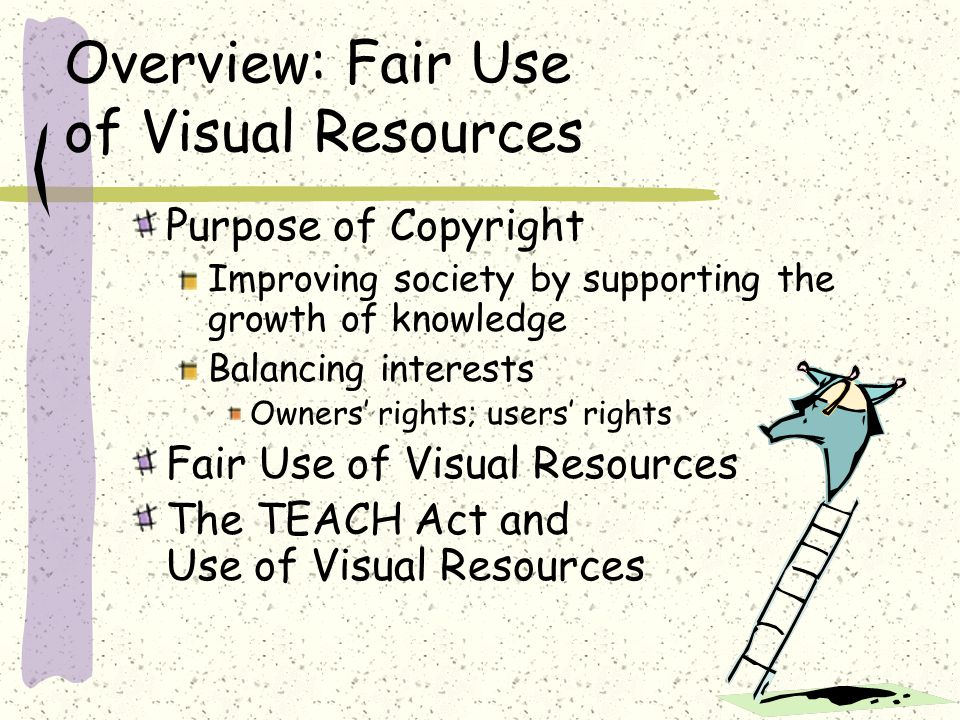 Overview: Fair Use of Visual Resources Purpose of Copyright Improving society by supporting the growth of knowledge Balancing interests Owners' rights; users' rights Fair Use of Visual Resources The TEACH Act and Use of Visual Resources