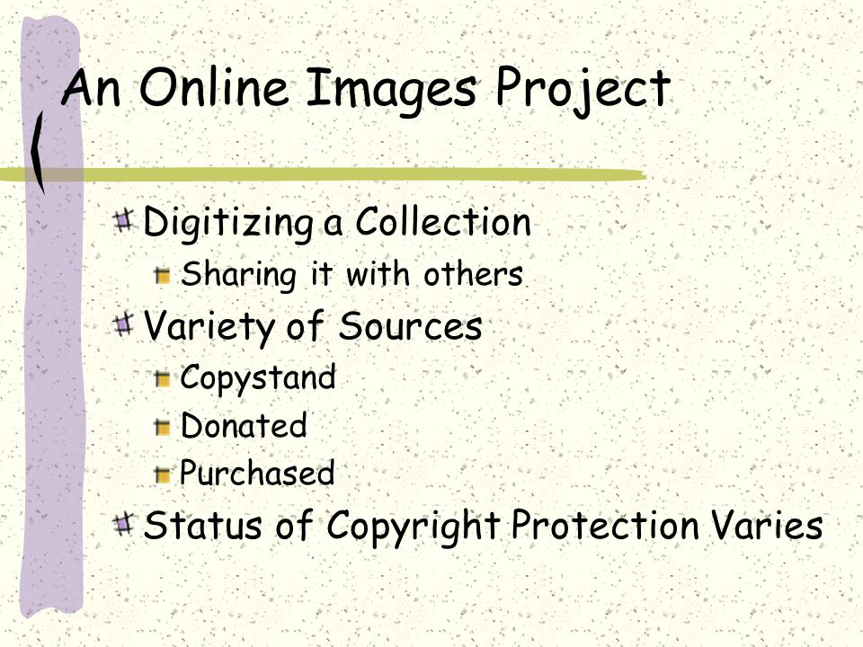 An Online Images Project Digitizing a Collection Sharing it with others Variety of Sources Copystand Donated Purchased Status of Copyright Protection Varies