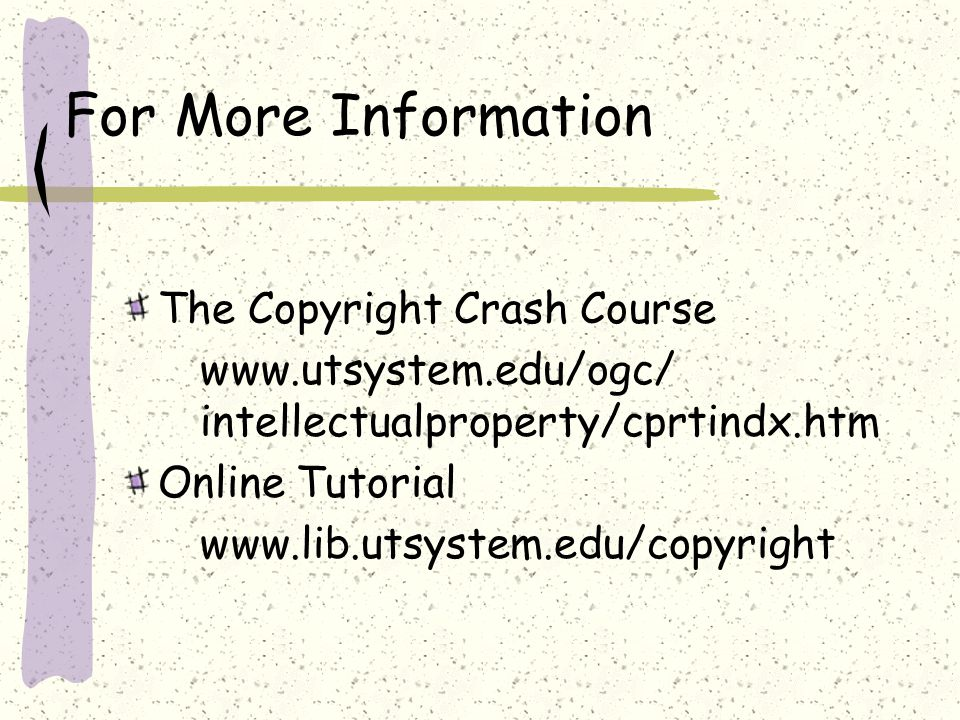For More Information The Copyright Crash Course www.utsystem.edu/ogc/ intellectualproperty/cprtindx.htm Online Tutorial www.lib.utsystem.edu/copyright