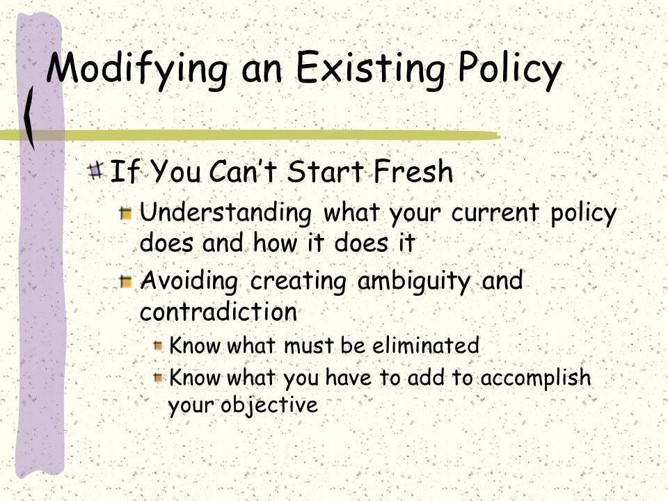 Modifying an Existing Policy If You Can't Start Fresh Understanding what your current policy does and how it does it Avoiding creating ambiguity and contradiction Know what must be eliminated Know what you have to add to accomplish your objective