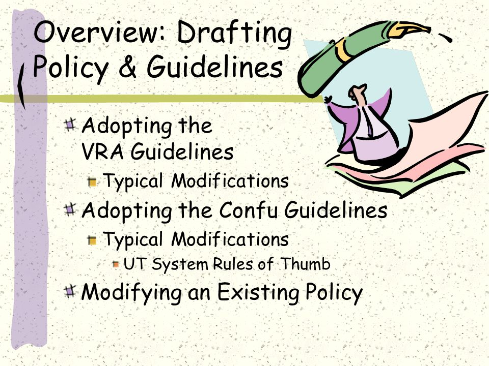 Overview: Drafting Policy & Guidelines Adopting the VRA Guidelines Typical Modifications Adopting the Confu Guidelines Typical Modifications UT System Rules of Thumb Modifying an Existing Policy