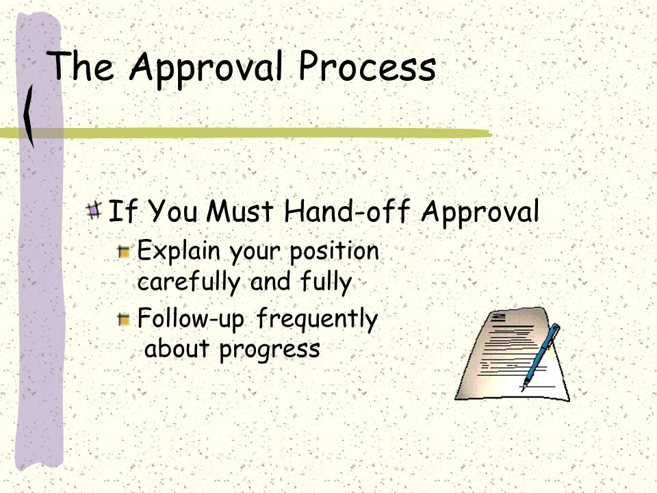 The Approval Process If You Must Hand-off Approval Explain your position carefully and fully Follow-up frequently about progress