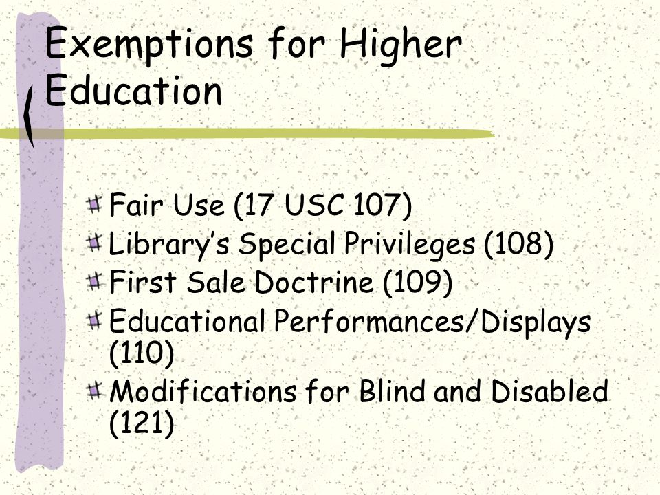 Exemptions for Higher Education Fair Use (17 USC 107) Library's Special Privileges (108) First Sale Doctrine (109) Educational Performances/Displays (110) Modifications for Blind and Disabled (121)