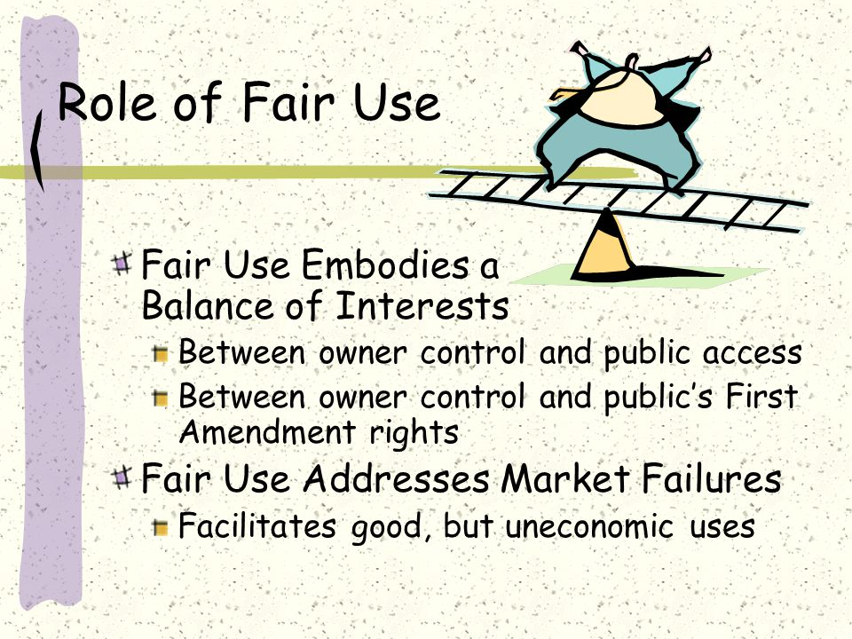 Role of Fair Use Fair Use Embodies a Balance of Interests Between owner control and public access Between owner control and public's First Amendment rights Fair Use Addresses Market Failures Facilitates good, but uneconomic uses