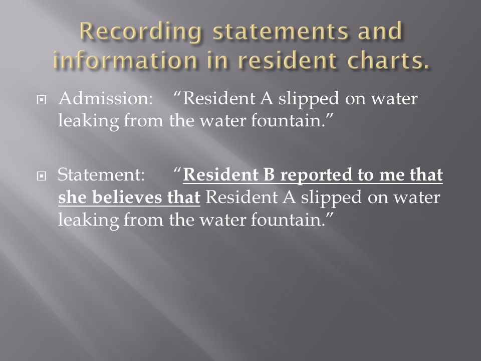 " Admission: ""Resident A slipped on water leaking from the water fountain.""  Statement:"" Resident B reported to me that she believes that Resident A"